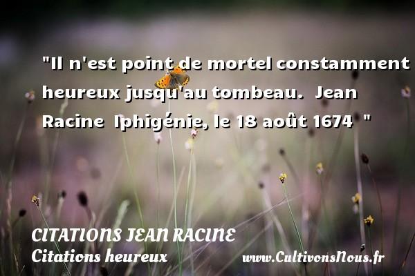 Il n est point de mortelconstamment heureux jusqu autombeau.   Jean Racine Iphigénie,le 18 août 1674     Une citation sur le mot heureux CITATIONS JEAN RACINE - Citations heureux