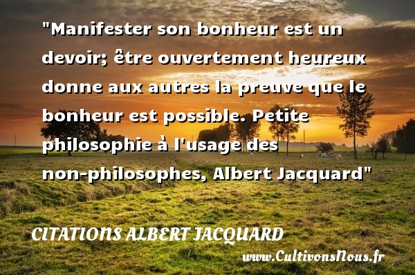 Manifester son bonheur est un devoir; être ouvertement heureux donne aux autres la preuve que le bonheur est possible.  Petite philosophie à l usage des non-philosophes, Albert Jacquard   Une citation sur le mot heureux CITATIONS ALBERT JACQUARD - Citations heureux