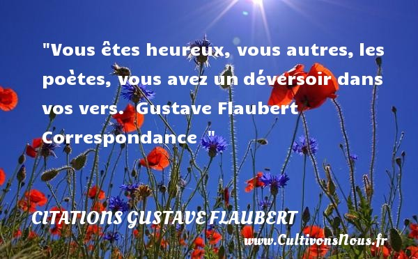 Vous êtes heureux, vous autres, les poètes, vous avez un déversoir dans vos vers.   Gustave Flaubert  Correspondance      Une citation sur le mot heureux CITATIONS GUSTAVE FLAUBERT - Citations heureux