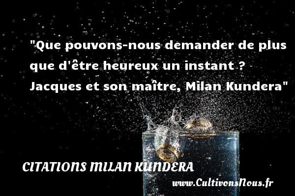 Citations Milan Kundera - Citations heureux - Que pouvons-nous demander de plus que d être heureux un instant ?  Jacques et son maître, Milan Kundera   Une citation sur le mot heureux CITATIONS MILAN KUNDERA