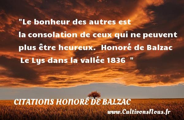 Le bonheur des autres est laconsolation de ceux qui nepeuvent plus être heureux.   Honoré de Balzac Le Lys dans la vallée1836     Une citation sur le mot heureux CITATIONS HONORÉ DE BALZAC - Citations Honoré de Balzac - Citations bonheur - Citations heureux