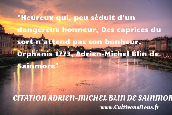 Heureux qui, peu séduit d un dangereux honneur, Des caprices du sort n attend pas son bonheur.  Orphanis 1773, Adrien-Michel Blin de Sainmore    Une citation sur le mot heureux CITATION ADRIEN-MICHEL BLIN DE SAINMORE - Citations heureux