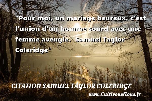 Pour moi, un mariage heureux, c est l union d un homme sourd avec une femme aveugle.   Samuel Taylor Coleridge   Une citation sur le mot heureux CITATION SAMUEL TAYLOR COLERIDGE - Citations heureux