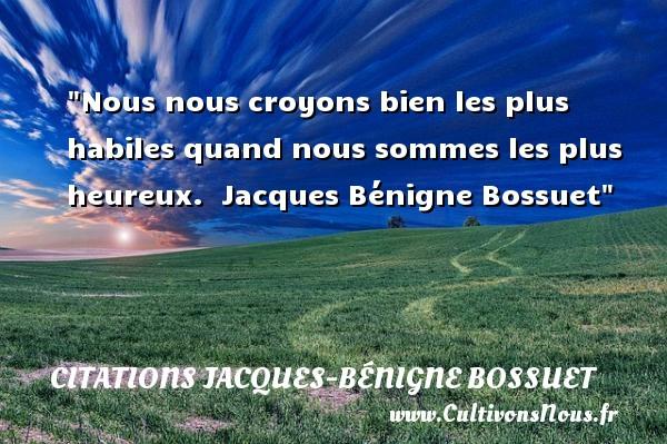 Nous nous croyons bien les plus habiles quand nous sommes les plus heureux.   Jacques Bénigne Bossuet   Une citation sur le mot heureux CITATIONS JACQUES-BÉNIGNE BOSSUET - Citations Jacques-Bénigne Bossuet - Citations heureux