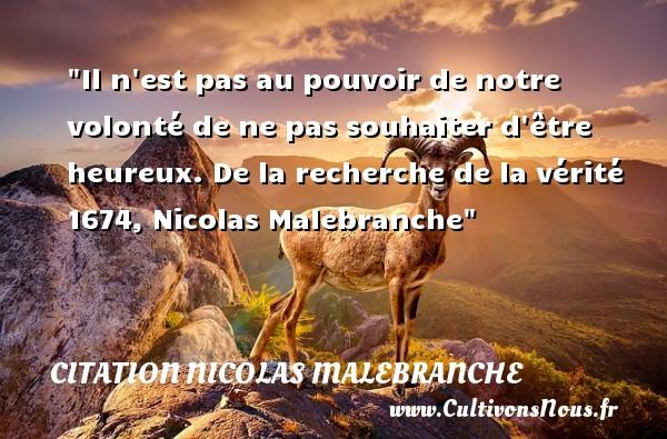 Il n est pas au pouvoir de notre volonté de ne pas souhaiter d être heureux.  De la recherche de la vérité 1674, Nicolas Malebranche   Une citation sur le mot heureux CITATION NICOLAS MALEBRANCHE - Citations heureux