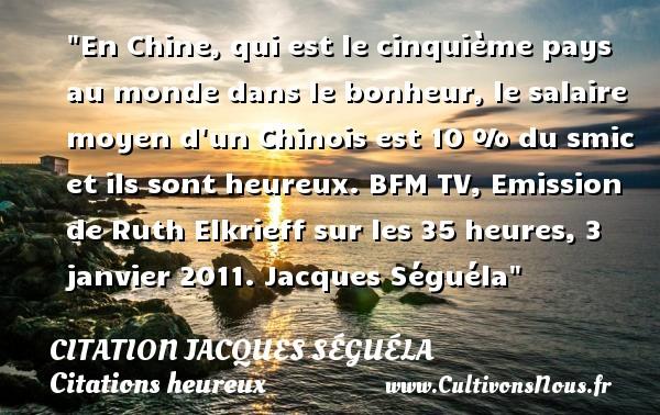 En Chine, qui est le cinquième pays au monde dans le bonheur, le salaire moyen d un Chinois est 10 % du smic et ils sont heureux.  BFM TV, Emission de Ruth Elkrieff sur les 35 heures, 3 janvier 2011. Jacques Séguéla   Une citation sur le mot heureux CITATION JACQUES SÉGUÉLA - Citation Jacques Séguéla - Citations heureux