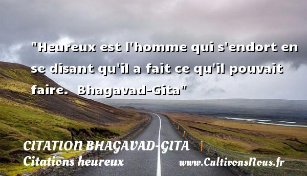 Heureux est l homme qui s endort en se disant qu il a fait ce qu il pouvait faire.   Bhagavad-Gita   Une citation sur le mot heureux CITATION BHAGAVAD-GITA - Citations heureux