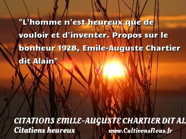 L homme n est heureux que de vouloir et d inventer.  Propos sur le bonheur 1928, Emile-Auguste Chartier dit Alain   Une citation sur le mot heureux CITATIONS EMILE-AUGUSTE CHARTIER DIT ALAIN - Citations heureux