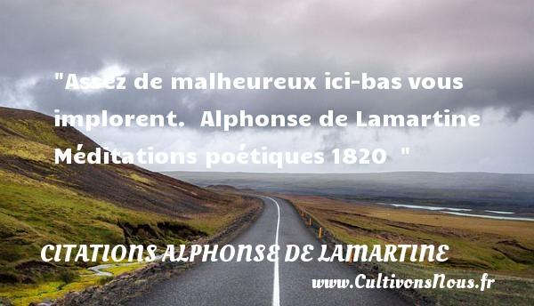 Assez de malheureux ici-basvous implorent.   Alphonse de Lamartine Méditations poétiques1820     Une citation sur le mot heureux CITATIONS ALPHONSE DE LAMARTINE - Citations heureux