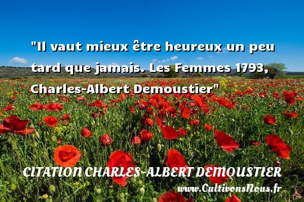 Il vaut mieux être heureux un peu tard que jamais.  Les Femmes 1793, Charles-Albert Demoustier   Une citation sur le mot heureux CITATION CHARLES-ALBERT DEMOUSTIER - Citations heureux