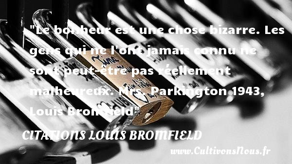 Citations Louis Bromfield - Citations bonheur - Citations heureux - Le bonheur est une chose bizarre. Les gens qui ne l ont jamais connu ne sont peut-être pas réellement malheureux.  Mrs. Parkington 1943, Louis Bromfield   Une citation sur le mot heureux CITATIONS LOUIS BROMFIELD