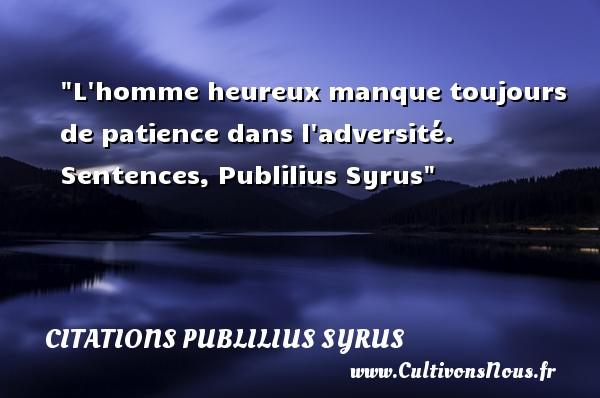 Citations Publilius Syrus - Citations heureux - L homme heureux manque toujours de patience dans l adversité.  Sentences, Publilius Syrus   Une citation sur le mot heureux CITATIONS PUBLILIUS SYRUS