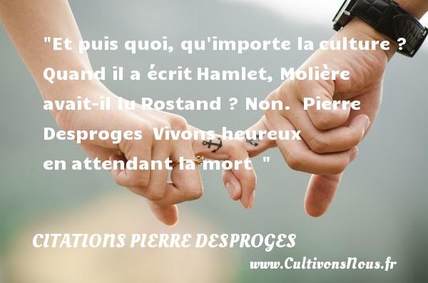 Citations Pierre Desproges - Citations heureux - Et puis quoi, qu importe laculture ? Quand il a écritHamlet, Molière avait-il luRostand ? Non.   Pierre Desproges Vivons heureux enattendant la mort     Une citation sur le mot heureux CITATIONS PIERRE DESPROGES