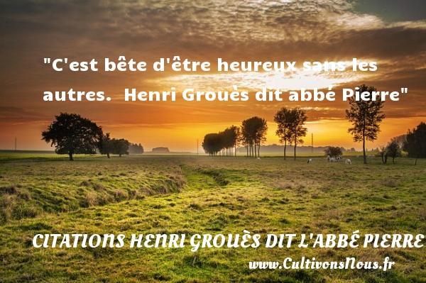 C est bête d être heureux sans les autres.   Henri Grouès dit abbé Pierre   Une citation sur le mot heureux CITATIONS DE L'ABBÉ PIERRE - Citations de l'Abbé Pierre - Citations heureux