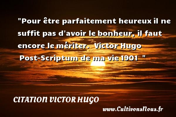 Pour être parfaitement heureux il ne suffit pas d avoir le bonheur, il faut encore le mériter.   Victor Hugo  Post-Scriptum de ma vie 1901      Une citation sur le mot heureux CITATION VICTOR HUGO - Citations heureux