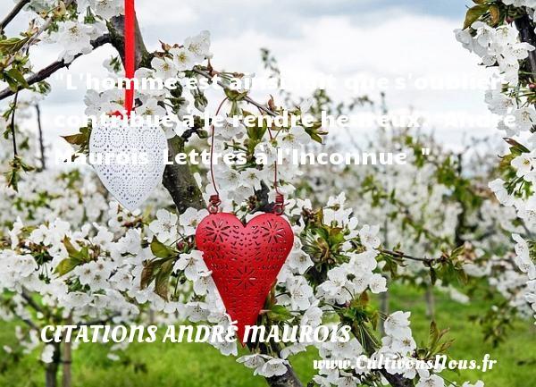 L homme est ainsi fait ques oublier contribue à le rendreheureux.   André Maurois Lettres à l Inconnue     Une citation sur le mot heureux CITATIONS ANDRÉ MAUROIS - Citations André Maurois - Citations heureux
