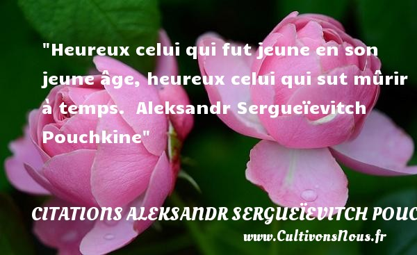 Heureux celui qui fut jeune en son jeune âge, heureux celui qui sut mûrir à temps.   Aleksandr Sergueïevitch Pouchkine   Une citation sur le mot heureux CITATIONS ALEKSANDR SERGUEÏEVITCH POUCHKINE - Citations Aleksandr Sergueïevitch Pouchkine - Citations heureux