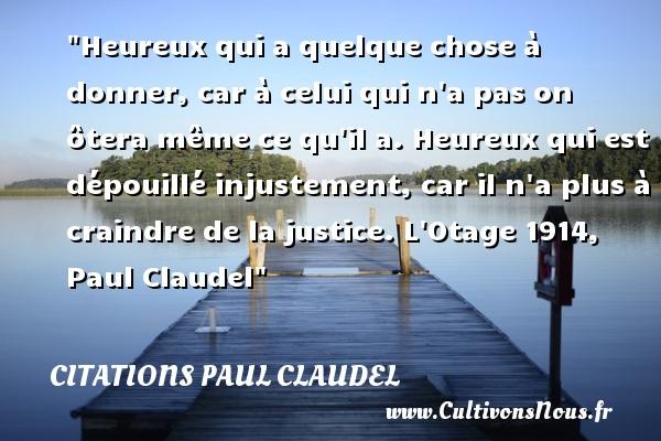 Citations Paul Claudel - Citations heureux - Heureux qui a quelque chose à donner, car à celui qui n a pas on ôtera même ce qu il a. Heureux qui est dépouillé injustement, car il n a plus à craindre de la justice.  L Otage 1914, Paul Claudel   Une citation sur le mot heureux CITATIONS PAUL CLAUDEL
