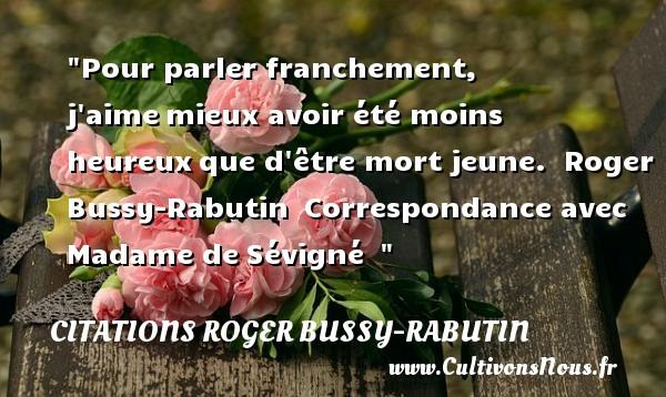 Citations Roger Bussy-Rabutin - Citations heureux - Pour parler franchement, j aimemieux avoir été moins heureuxque d être mort jeune.   Roger Bussy-Rabutin Correspondance avec Madame deSévigné     Une citation sur le mot heureux CITATIONS ROGER BUSSY-RABUTIN