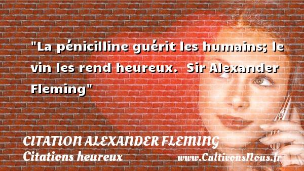La pénicilline guérit les humains; le vin les rend heureux.   Sir Alexander Fleming   Une citation sur le mot heureux CITATION ALEXANDER FLEMING - Citations heureux
