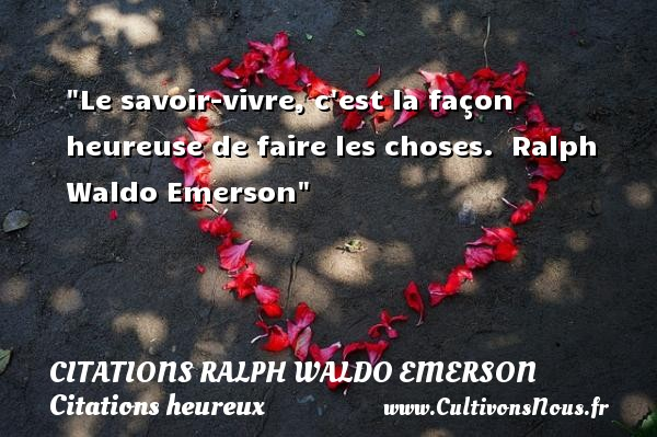 Citations Ralph Waldo Emerson - Citations heureux - Le savoir-vivre, c est la façon heureuse de faire les choses.   Ralph Waldo Emerson   Une citation sur le mot heureux CITATIONS RALPH WALDO EMERSON