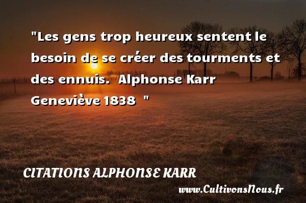 Les gens trop heureux sententle besoin de se créer destourments et des ennuis.   Alphonse Karr Geneviève1838     Une citation sur le mot heureux CITATIONS ALPHONSE KARR - Citations heureux