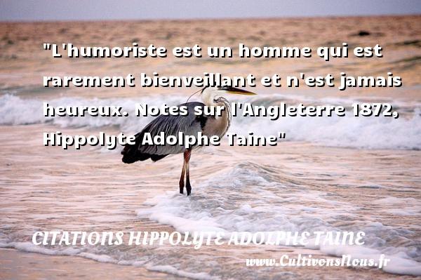 L humoriste est un homme qui est rarement bienveillant et n est jamais heureux.  Notes sur l Angleterre 1872, Hippolyte Adolphe Taine   Une citation sur le mot heureux CITATIONS HIPPOLYTE ADOLPHE TAINE - Citations heureux