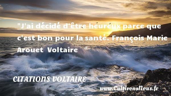 J ai décidé d être heureuxparce que c est bon pour lasanté.  François Marie Arouet Voltaire      Une citation sur le mot heureux CITATIONS VOLTAIRE - Citations heureux