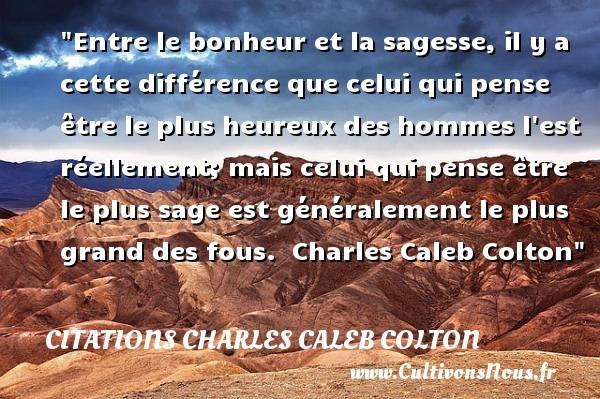 Citations Charles Caleb Colton - Citations heureux - Entre le bonheur et la sagesse, il y a cette différence que celui qui pense être le plus heureux des hommes l est réellement; mais celui qui pense être le plus sage est généralement le plus grand des fous.   Charles Caleb Colton   Une citation sur le mot heureux CITATIONS CHARLES CALEB COLTON