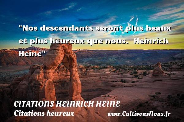 Nos descendants seront plus beaux et plus heureux que nous.   Heinrich Heine   Une citation sur le mot heureux CITATIONS HEINRICH HEINE - Citations heureux
