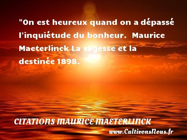 On est heureux quand on adépassé l inquiétude du bonheur.   Maurice Maeterlinck La sagesse et la destinée1898.     Une citation sur le mot heureux CITATIONS MAURICE MAETERLINCK - Citations heureux