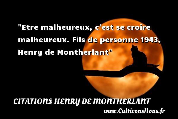 Etre malheureux, c est se croire malheureux.  Fils de personne 1943, Henry de Montherlant   Une citation sur le mot heureux CITATIONS HENRY DE MONTHERLANT - Citations heureux