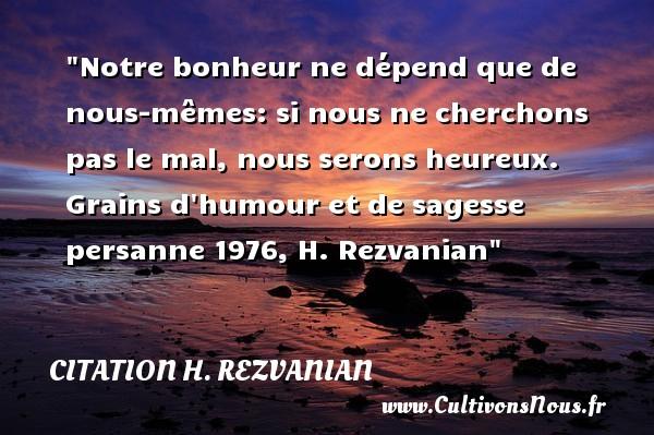 Citation H. Rezvanian - Citations heureux - Notre bonheur ne dépend que de nous-mêmes: si nous ne cherchons pas le mal, nous serons heureux.  Grains d humour et de sagesse persanne 1976, H. Rezvanian   Une citation sur le mot heureux CITATION H. REZVANIAN