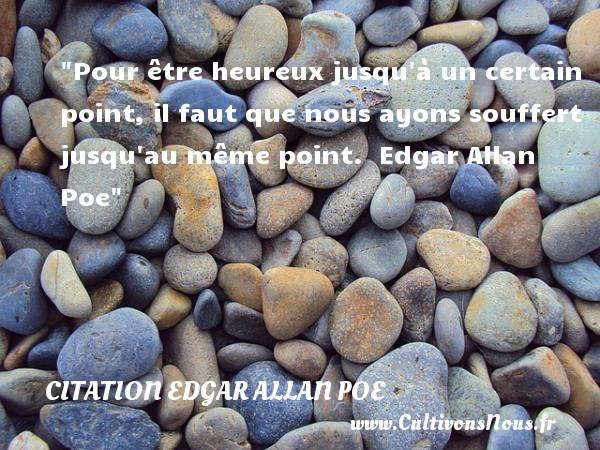 Pour être heureux jusqu à un certain point, il faut que nous ayons souffert jusqu au même point.   Edgar Allan Poe   Une citation sur le mot heureux CITATION EDGAR ALLAN POE - Citations heureux