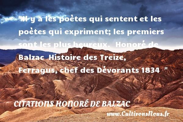 Il y a les poètes qui sententet les poètes qui expriment;les premiers sont les plusheureux.   Honoré de Balzac Histoire des Treize, Ferragus,chef des Dévorants1834     Une citation sur le mot heureux CITATIONS HONORÉ DE BALZAC - Citations Honoré de Balzac - Citations heureux