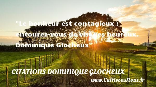 Le bonheur est contagieux : entourez-vous de visages heureux.   Dominique Glocheux   Une citation sur le mot heureux CITATIONS DOMINIQUE GLOCHEUX - Citations heureux