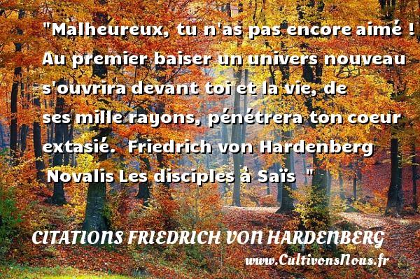 Citations Friedrich von Hardenberg - Citations heureux - Malheureux, tu n as pas encoreaimé ! Au premier baiser ununivers nouveau s ouvriradevant toi et la vie, de sesmille rayons, pénétrera toncoeur extasié.   Friedrich von Hardenberg NovalisLes disciples à Saïs     Une citation sur le mot heureux CITATIONS FRIEDRICH VON HARDENBERG