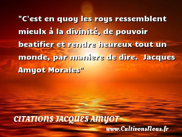 Citations Jacques Amyot - Citations heureux - C est en quoy les roys ressemblent mieulx à la divinité, de pouvoir beatifier et rendre heureux tout un monde, par maniere de dire.   Jacques Amyot  Morales  Une citation sur le mot heureux CITATIONS JACQUES AMYOT