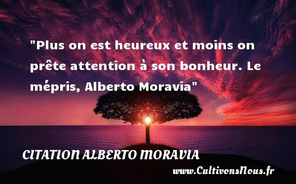 Plus on est heureux et moins on prête attention à son bonheur.  Le mépris, Alberto Moravia   Une citation sur le mot heureux CITATION ALBERTO MORAVIA - Citations heureux