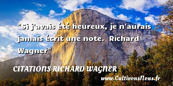 Citations Richard Wagner - Citations heureux - Si j avais été heureux, je n aurais jamais écrit une note.   Richard Wagner Une citation sur le mot heureux CITATIONS RICHARD WAGNER