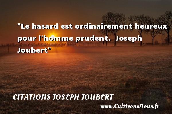 Le hasard est ordinairement heureux pour l homme prudent.   Joseph Joubert   Une citation sur le mot heureux CITATIONS JOSEPH JOUBERT - Citations heureux