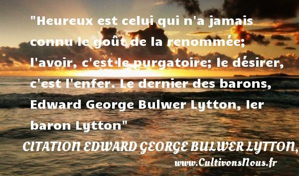 Citation Edward George Bulwer Lytton, Ier baron Lytton - Citations heureux - Heureux est celui qui n a jamais connu le goût de la renommée; l avoir, c est le purgatoire; le désirer, c est l enfer.  Le dernier des barons, Edward George Bulwer Lytton, Ier baron Lytton   Une citation sur le mot heureux CITATION EDWARD GEORGE BULWER LYTTON, IER BARON LYTTON