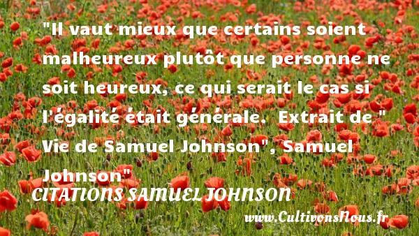 Citations Samuel Johnson - Citations heureux - Il vaut mieux que certains soient malheureux plutôt que personne ne soit heureux, ce qui serait le cas si l égalité était générale.   Extrait de   Vie de Samuel Johnson , Samuel Johnson   Une citation sur le mot heureux CITATIONS SAMUEL JOHNSON
