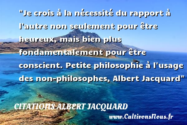 Je crois à la nécessité du rapport à l autre non seulement pour être heureux, mais bien plus fondamentalement pour être conscient.  Petite philosophie à l usage des non-philosophes, Albert Jacquard   Une citation sur le mot heureux CITATIONS ALBERT JACQUARD - Citations Albert Jacquard - Citations heureux