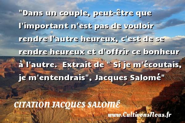 Dans un couple, peut-être que l important n est pas de vouloir rendre l autre heureux, c est de se rendre heureux et d offrir ce bonheur à l autre.   Extrait de   Si je m écoutais, je m entendrais , Jacques Salomé   Une citation sur le mot heureux CITATION JACQUES SALOMÉ - Citation Jacques Salomé - Citations heureux
