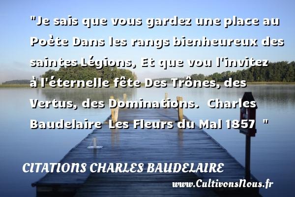Citations Charles Baudelaire - Citations heureux - Je sais que vous gardez uneplace au Poète Dans les rangsbienheureux des saintesLégions, Et que vou l invitez àl éternelle fête Des Trônes,des Vertus, des Dominations.   Charles Baudelaire Les Fleurs du Mal1857     Une citation sur le mot heureux CITATIONS CHARLES BAUDELAIRE