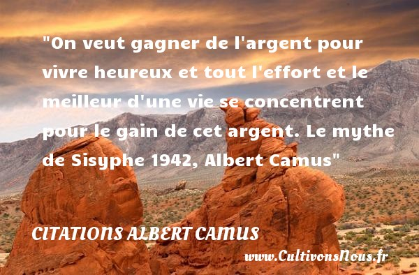 On veut gagner de l argent pour vivre heureux et tout l effort et le meilleur d une vie se concentrent pour le gain de cet argent.  Le mythe de Sisyphe 1942, Albert Camus   Une citation sur le mot heureux CITATIONS ALBERT CAMUS - Citations heureux