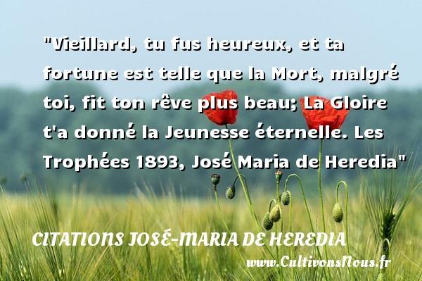 Citations José-Maria de Heredia - Citations heureux - Vieillard, tu fus heureux, et ta fortune est telle que la Mort, malgré toi, fit ton rêve plus beau; La Gloire t a donné la Jeunesse éternelle.  Les Trophées 1893, José Maria de Heredia   Une citation sur le mot heureux CITATIONS JOSÉ-MARIA DE HEREDIA