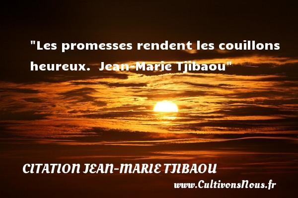 Les promesses rendent les couillons heureux.   Jean-Marie Tjibaou   Une citation sur le mot heureux CITATION JEAN-MARIE TJIBAOU - Citations heureux