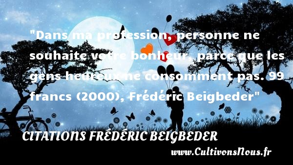 Dans ma profession, personne ne souhaite votre bonheur, parce que les gens heureux ne consomment pas.  99 francs (2000), Frédéric Beigbeder   Une citation sur le mot heureux CITATIONS FRÉDÉRIC BEIGBEDER - Citations Frédéric Beigbeder - Citations heureux
